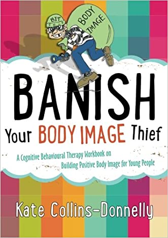 Banish Your Body Image Thief: A Cognitive Behavioural Therapy Workbook on Building Positive Body Image for Young People (Gremlin and Thief CBT Workbooks)