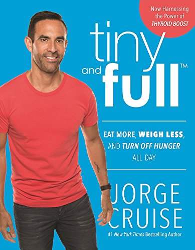 Tiny and Full: Eat More, Weigh Less, and Turn Off Hunger All Day by Jorge Cruise
