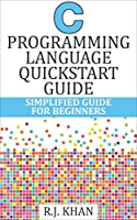 C Programming Language Quick Start Guide: Simplified C Programming For Beginners