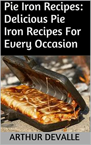 Pie Iron Recipes: Delicious Pie Iron Recipes For Every Occasion by ARTHUR DEVALLE