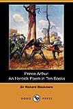 img - for Prince Arthur: An Heroick Poem in Ten Books (Dodo Press) book / textbook / text book