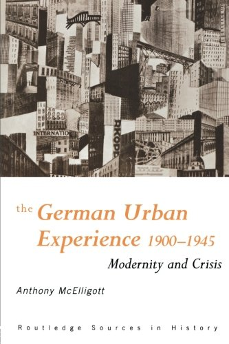 The German Urban Experience: Modernity and Crisis, 1900-1945 (Routledge Sources in History)