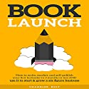 Book Launch: How to Write, Market, & Publish Your First Best-Seller Hörbuch von Chandler Bolt Gesprochen von: Al Kessel