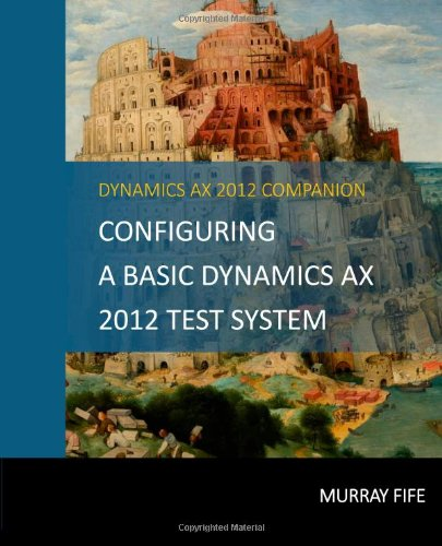 Configuring A Base Dynamics Ax 2012 Test System (Dynamics Ax 2012 Barebones Configuration Guides) (Volume 1)