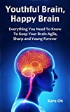 Youthful Brain, Happy Brain: Everything You Need To Know To Keep Your Brain Agile, Sharp and Young Forever