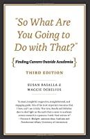 """""""So What Are You Going to Do with That?"""": Finding Careers Outside Academia, Third Edition"""