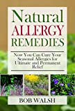 Allergy Relief: Natural Allergy Remedies - Now You Can Cure Your Seasonal Allergies for Ultimate and Permanent Relief (Cure Allergies - Learn How to Cure and Treat Allergies with Natural Remedies)