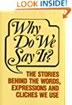 Why Do We Say It?: The Stories Behind...
