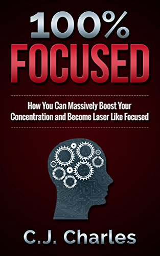 How to Focus: 100% Focused: How You Can Massively Boost Your Concentration and Get Laser Like Focused (Ultimate Success) PDF