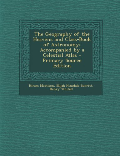 Geography of the Heavens and Class-Book of Astronomy: Accompanied by a Celestial Atlas
