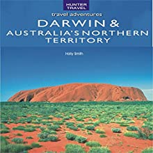 Darwin & Australia's Northern Territory: Travel Adventures (       UNABRIDGED) by Holly Smith Narrated by Kay Nazarchyk