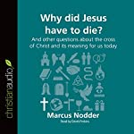 Why Did Jesus Have to Die?: And Other Questions About the Cross of Christ and Its Meaning for Us Today: Questions Christians Ask | Marcus Nodder