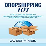 Dropshipping 101: The Ultimate Guide to Building a Location-Independent Business with 0 Capital | [Joseph Neil]