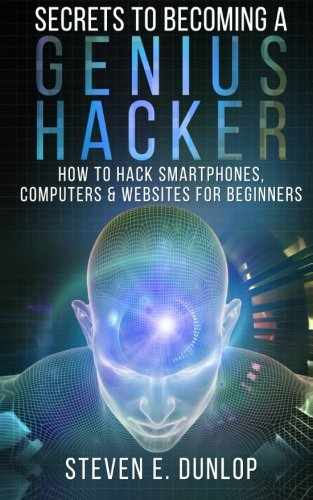 Secrets To Becoming A Genius Hacker: How To Hack Smartphones, Computers & Websites For Beginners (Hacking) (Volume 1) PDF