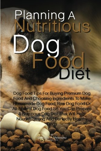 Planning A Nutritious Dog Food Diet: Dog Food Tips For Buying Premium Dog Food And Choosing Ingredients To Make Homemade Dog Food, Raw Dog Food Or. Nourish Strong And Perfectly Healthy Dogs