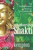 Awakening Shakti: The Transformative Power of the Goddesses of Yoga by Kempton, Sally (2013) Paperback