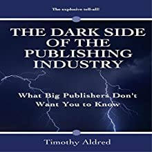 Book Publishing: The Dark Side of the Publishing Industry: What Big Publishers Don't Want You to Know (       UNABRIDGED) by Timothy Aldred Narrated by Aaron Sinn