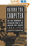 Before the Computer: Ibm, Ncr, Burroughs, and Remington Rand and the Industry They Created, 1865-1956 (Princeton Studies i...