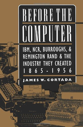 before-the-computer-ibm-ncr-burroughs-and-remington-rand-and-the-industry-they-created-1865-1956