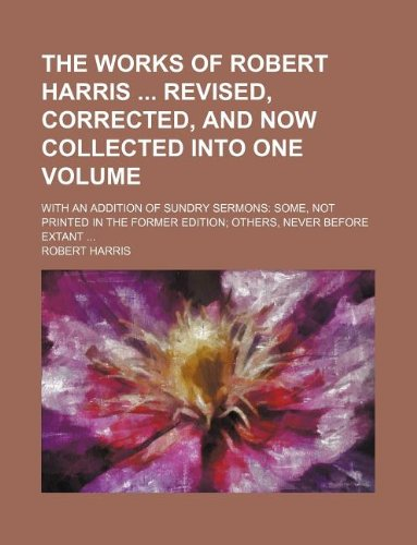 The works of Robert Harris  Revised, corrected, and now collected into one volume; With an addition of sundry sermons: some, not printed in the former edition; others, never before extant ...