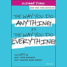 The Way You Do Anything is the Way You Do Everything: The Why of Why Your Business Isn't Making More Money (       UNABRIDGED) by Suzanne Evans Narrated by Tamara Marston