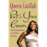 Put on Your Crown: Life-Changing Moments on the Path to Queendom ~ Queen Latifah