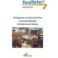 Madagascar, une île a la dérive : Les annees 2007- 2010 de Ravalomanana a Rajoelina
