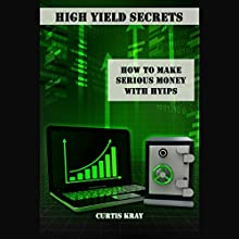 High Yield Secrets: How to Make Serious Money with HYIPs (       UNABRIDGED) by Curtis Kray Narrated by Chris Dabbs