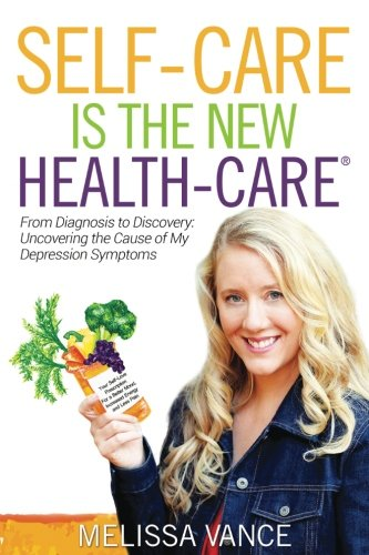 Self-Care Is The New Health-Care: From Diagnosis to Discovery: Uncovering the Cause of My Depression Symptoms [Vance, Melissa] (Tapa Blanda)