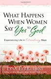 What Happens When Women Say Yes To God: Experiencing Life in Extraordinary Ways