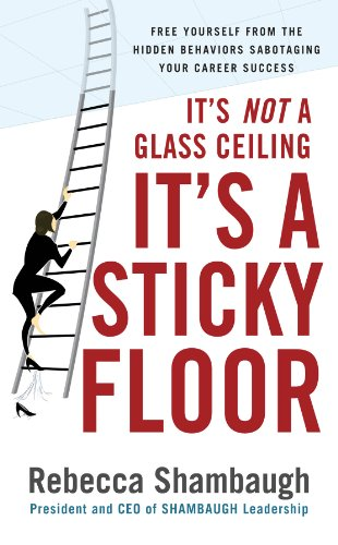 Rebecca Shambaugh - It's Not a Glass Ceiling, It's a Sticky Floor: Free Yourself From the Hidden Behaviors Sabotaging Your Career Success