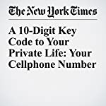 A 10-Digit Key Code to Your Private Life: Your Cellphone Number | Steve Lohr