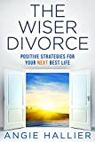 The Wiser Divorce: Positive Strategies for Your Next Best Life