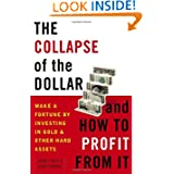 The Collapse of the Dollar and How to Profit from It: Make a Fortune by Investing in Gold and Other Hard Assets...