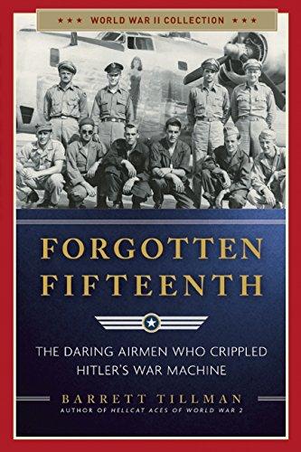 Forgotten Fifteenth: The Daring Airmen Who Crippled Hitler's War Machine (World War II Collection)