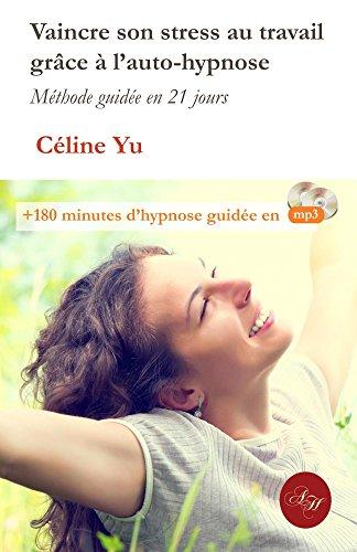Vaincre son stress au travail grâce à l'auto-hypnose: Méthode guidée en 21 jours + 180 minutes d'hypnose guidée en mp3 (French Edition)