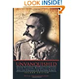 Unvanquished: Joseph Pilsudski, Resurrected Poland, and the Struggle for Eastern Europe