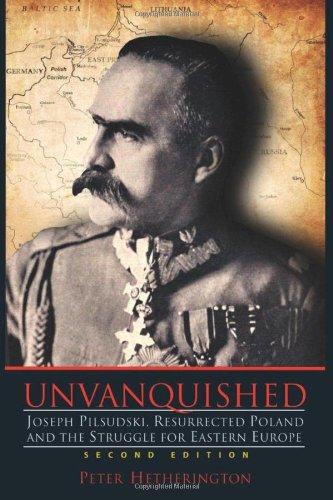 Unvanquished: Joseph Pilsudski, Resurrected Poland, and the Struggle for Eastern Europe