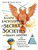 The Element Encyclopedia of Secret Societies and Hidden History: The Ultimate A-Z of Ancient Mysteries, Lost Civilizations and Forgotten Wisdom (0007220685) by Greer, John Michael
