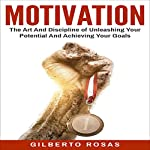 MOTIVATION: The Art and Discipline of Unleashing Your Potential and Achieving Your Goals | Gilberto Rosas