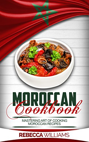 Moroccan Cookbook: Mastering Art of Making Moroccan Recipes by Rebecca Williams