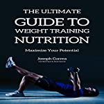The Ultimate Guide to Weight Training Nutrition: Maximize Your Potential   Joseph Correa