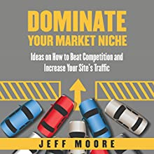 Dominate Your Market Niche: Ideas on How to Beat Competition and Increase Your Site's Traffic (       UNABRIDGED) by Jeff Moore Narrated by Nina Price