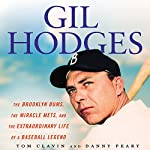 Gil Hodges: The Brooklyn Bums, the Miracle Mets, and the Extraordinary Life of a Baseball Legend | Tom Clavin,Danny Peary