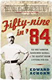 Edward Achorn Fifty-Nine in '84: Old Hoss Radbourn, Barehanded Baseball, and the Greatest Season a Pitcher Ever Had