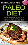 Truth About The Paleo Diet: Your Practical Paleo Guide To A Healthy And Balanced Diet (Paleo, Paleo Diet, Paleo For Beginners, Paleo Recipes, Weight Loss, Paleo Meal Plan, Paleo Code)