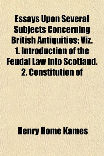 Essays Upon Several Subjects Concerning British Antiquities; Viz. 1. Introduction of the Feudal Law Into Scotland. 2. Constitution of