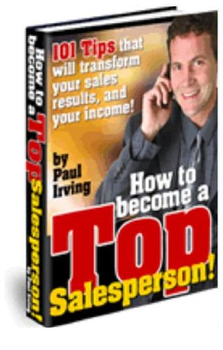 How to Become A Top Salesperson - Learn The Secrets of A Master Sales Person, Discover Exactly How to Maximize Your Sales