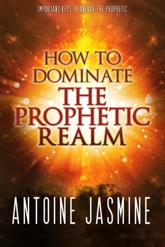 How To Dominate The Prophetic Realm: Important Keays to Unlock the Prophetic