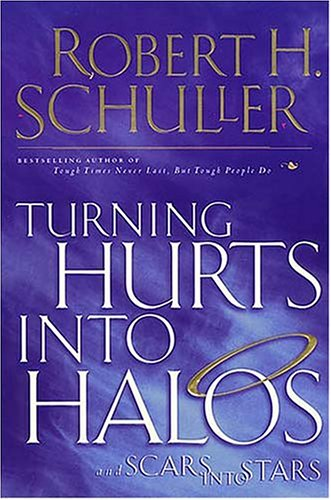 Turning Hurts into Halos and Scars into Stars, Robert H. Schuller